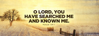 O Lord, You have searched me and known me....