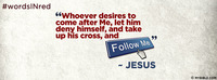 """Whoever desires to come after Me, let him deny..."