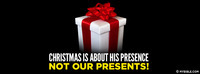 Christmas is about His presence, not our presents!