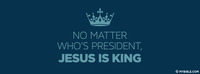 No matter who's president, Jesus is King