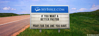If you want a better pastor pray for the one...