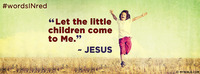 """""""Let the little children come to Me."""" - Jesus"""