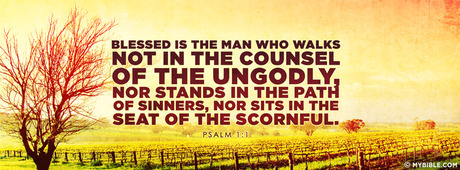 Blessed is the man who walks not in the counsel...