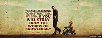 Cease listening to instruction, my son, and you...
