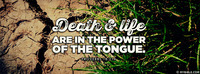 Death and life are in the power of the tongue....