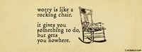 Worry Is Like A Rocking Chair. It Gives You Something To Do But Gets You Nowhere.