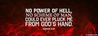 No Power Of Hell No Scheme Of Man Could Ever Pluck Me From His Hand.
