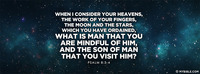 When I consider your heavens, the work of your...