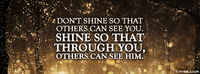 Don't Shine So That Others Can See You. Shine So That Through You Others Can See Him.