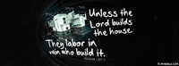 Unless The Lord Builds The House.