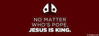 No Matter Who's Pope, Jesus Is King.