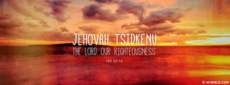 Jehovah Tsidkenu -  The Lord Our Righteous.