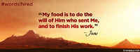 My Food Is To Do The Will Of Him Who Sent Me.