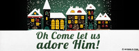 Oh Come Let Us Adore Him!