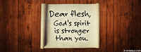 Dear Flesh, God's Spirit Is Stronger Than You