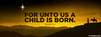 For unto us a Child is born, Unto us a Son is...